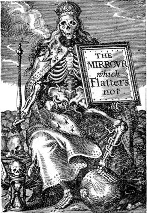 Here is an early modern engraving of a ghastly skeleton, robed and crowned, holds a sceptre and a polished glass with the words, THE MIRROR THAT FLATTERS NOT.
