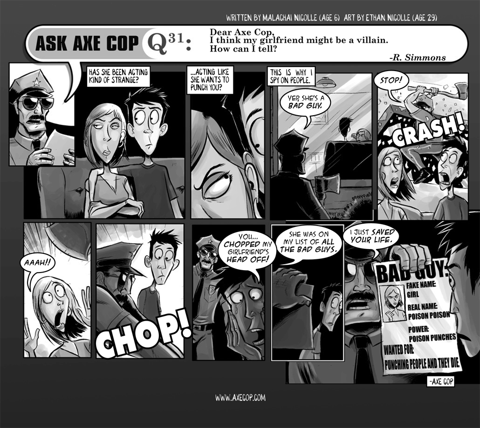 "Ask Axe Cop #31: Q: Dear Axe Cop, I think my girlfriend might be a villain. How can I tell? A: Has she been acting kind of strange? ... Acting like she wants to punch you? ... This is why I spy on people. Axe Cop: ""Yep, she's a BAD GUY.&quot. ... [AXE COP crashes through the window with his axe out, yelling:] ""STOP!"" [GIRLFRIEND screams as the axe is swung over her head.] [CHOP!] Boyfriend: ""You... CHOPPED my girlfriend's HEAD OFF!"" ... Axe Cop: ""She was on my list of ALL THE BAD GUYS."" ... Axe Cop: ""I just SAVED YOUR LIFE."""