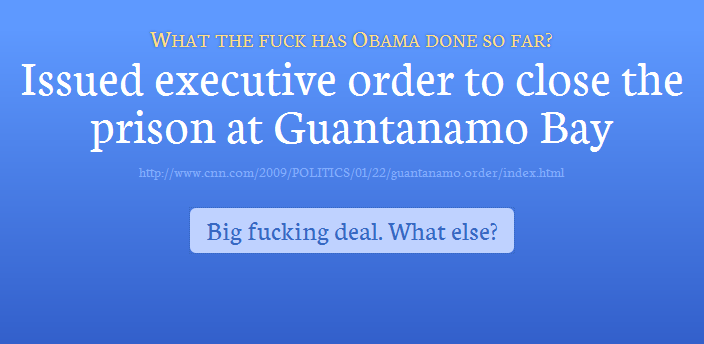 "A screen from a website, reading: ""What the fuck has Obama done so far? Issued executive order to close the prison at Guantanamo Bay."" A button below the text reads, ""Big fucking deal. What else?"""