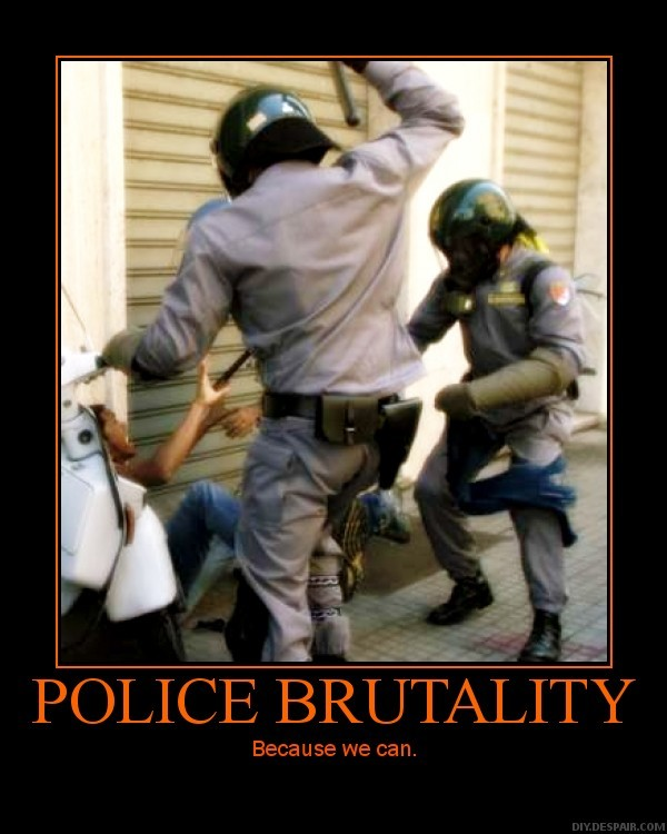 Here's a demotivational poster, with an image of two riot cops about to beat a man against a wall. The caption reads: Police Brutality / Because we can.